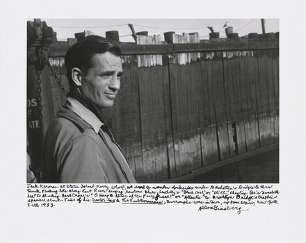 "Jack Kerouac at Staten Island Ferry Wharf, we used to wander docksides under Manhattan's bridges & thru truck parking lots along East River singing rawbone Blues, Leadbelly's ""Black Girl"" or ""Eli Eli,"" chanting Poe's ""Annabelle Lee"" & shouting Hart Crane's ""O Harp & Altar of the Fury fused!"" or ""Atlantis"" to Brooklyn Bridge's traffic spanned above. Time of his Doctor Sax & The Subterraneans, Burroughs was in town, up from Mexico, New York, Fall 1953."