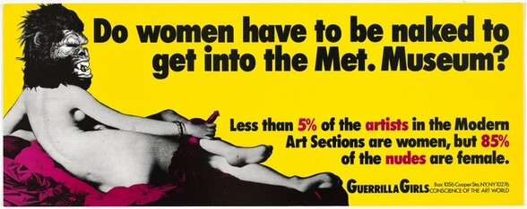 """Against a highlighter-bright yellow background, a nude woman in grayscale with an oversized guerilla head reclines facing away from us on a swath of magenta fabric in this long, horizonal composition. The furry guerilla head faces our right in profile at the upper left corner of the composition. The brows seem furrowed and the lips are pulled back over its open mouth to expose sharp teeth. The woman's body stretches along about two-thirds of the composition. She props her torso up on her left elbow and her left foot crosses over her right leg so we see the bottoms of her feet. Resting her right hand on her legs, she holds a black feather fan by a phallus-shaped handle, which has been tinted magenta. Bold black text fills most of the right half of the composition. Across the top, almost like a headline, it reads, """"Do women have to be naked to get into the Met. Museum?"""" Slightly below, in smaller text: """"Less than 5% of the artists in the Modern Art Sections are women, but 85% of the nudes are female."""" The statistics and words """"5%,"""" """"artists,"""" """"85%,"""" and """"nudes"""" are printed in magenta. Smaller black lettering at the bottom right says, """"GUERRILLA GIRLS,"""" and the smallest text reads, """"Box 1056 Cooper Sta. NY, NY 10276 CONSCIENCE OF THE ART WORLD."""""""