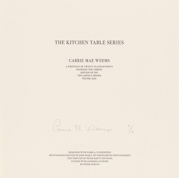 """Twelve lines of black text in all capital letters are printed on a square, beige-colored sheet of paper. The lines are centered down the page and divided into four groups set in progressively smaller type sizes. Near the top, the largest text reads, """"THE KITCHEN TABLE SERIES."""" In smaller text below, """"CARRIE MAE WEEMS."""" Immediately below that, again in smaller text, """"A PORTFOLIO OF TWENTY PLATINUM PRINTS, FOURTEEN TEXT SHEETS, EDITION OF TEN, TWO ARTIST'S PROOFS, WINTER 2003."""" The remaining text is printed in five lines at the bottom center of the sheet: """"DESIGNED WITH PAMELA VANDERZWAN, PHOTOGRAPHS PRINTED BY JOHN MARCY OF NORTHAMPTON PHOTOGRAPHIC, TEXT PRINTED BY PETER KRUTY EDITIONS, FUNDED WITH GENEROUS SUPPORT, BY PETER NORTON."""" Between the text at the center of the sheet and the five lines along the bottom, the artist signed the sheet in graphite: """"Carrie M. Weems 9/10."""""""