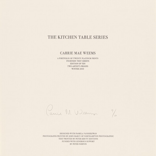 "Twelve lines of black text in all capital letters are printed on a square, beige-colored sheet of paper. The lines are centered down the page and divided into four groups set in progressively smaller type sizes. Near the top, the largest text reads, ""THE KITCHEN TABLE SERIES."" In smaller text below, ""CARRIE MAE WEEMS."" Immediately below that, again in smaller text, ""A PORTFOLIO OF TWENTY PLATINUM PRINTS, FOURTEEN TEXT SHEETS, EDITION OF TEN, TWO ARTIST'S PROOFS, WINTER 2003."" The remaining text is printed in five lines at the bottom center of the sheet: ""DESIGNED WITH PAMELA VANDERZWAN, PHOTOGRAPHS PRINTED BY JOHN MARCY OF NORTHAMPTON PHOTOGRAPHIC, TEXT PRINTED BY PETER KRUTY EDITIONS, FUNDED WITH GENEROUS SUPPORT, BY PETER NORTON."" Between the text at the center of the sheet and the five lines along the bottom, the artist signed the sheet in graphite: ""Carrie M. Weems 9/10."""