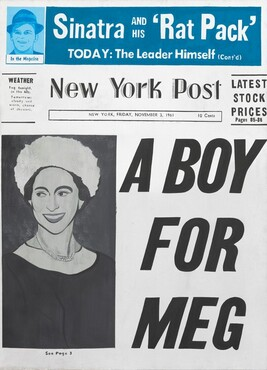 """This vertical, rectangular painting imitates the front page of a newspaper, dominated with black text in different sizes against a white background, with a portrait of a woman in tones of gray to the left and a banner of turquoise with white text across the top. In the lower two thirds of the composition, a vertical portrait in black and white takes up the left third. Her body faces us and she looks out the corners of her eyes to our left, under prominent, arching, dark eyebrows. She has a long, straight nose and smiles broadly, her teeth showing. She seems to wear a black dress with a wide, white band around the neck, a two-strand pearl necklace, and a fluffy white hat over dark hair that has been pulled up. The background behind her is charcoal gray. The largest text on the page fills the space next to her, to our right. It reads, """"A BOY FOR MEG"""" in slanted letters. Under her portrait is the caption, """"See Page 3"""" in small text. Moving to the top third of the painting: at the top left is a square portrait showing just the face of Frank Sinatra wearing a fedora, done in sky and royal blue. The caption under the portrait reads, """"In the Magazine."""" The headline that runs across the rest of the composition is done with white text against a cobalt blue ground, and it reads, """"Sinatra and his 'Rat Pack' TODAY: The Leader Himself (Con't)."""" In the horizontal zone beneath the blue banner and above the portrait and headline about Meg, the title of the newspaper is the """"New York Post."""" To the left, a box reads, """"WEATHER Fog tonight. in the 60s. Tomorrow: cloudy and warm, chance of showers."""" In a box under the newspaper name, it reads, """"NEW YORK, FRIDAY, NOVEMBER 3, 1961 10 Cents."""" A secondary headline, to our right, reads, """"LATEST STOCK PRICES Pages 85-88."""""""