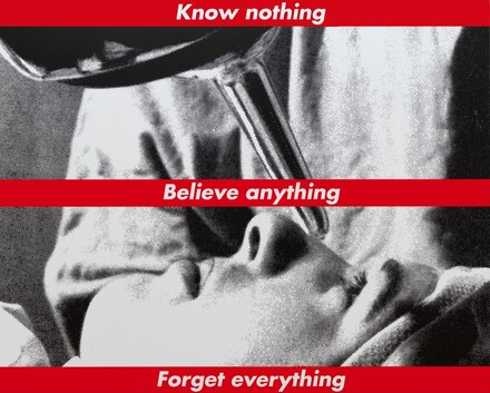 Barbara Kruger, Untitled (Know nothing, Believe anything, Forget everything), 1987/2014