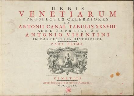 Urbis Venetiarum Prospectus Celebriores, Ex Antonii Canal Tabulis XXXVIII. Aere Expressi ab Antonio Visentini in Partes Tres Distributi. Pars Prima [-Pars Tertia]